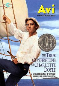 Avi.  (1990).  The true confessions of Charlotte Doyle.  New York, NY: Avon.1991 Newbery Honor1991 ALA Notable Children's Book1991 Library of Congress 100 Books for ChildrenALA Notable Children's BookInterest Level: 5-8Reading Level: 5.3Genre: Historical FictionSubjects: Murder, Sea Travel, Action and Adventure, Gender, Liverpool (UK), Rhode Island (USA), Atlantic Ocean